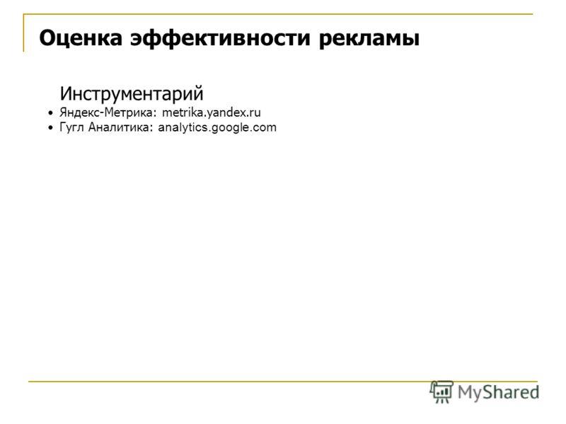Оценка эффективности рекламы Инструментарий Яндекс-Метрика: metrika.yandex.ru Гугл Аналитика: analytics.google.com
