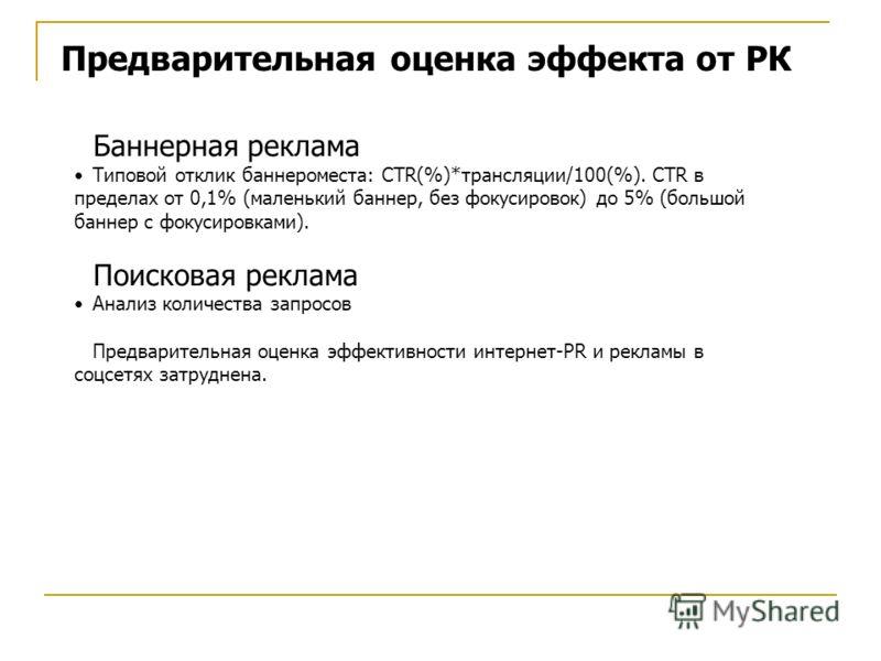 Предварительная оценка эффекта от РК Баннерная реклама Типовой отклик баннероместа: CTR(%)*трансляции/100(%). CTR в пределах от 0,1% (маленький баннер, без фокусировок) до 5% (большой баннер с фокусировками). Поисковая реклама Анализ количества запро