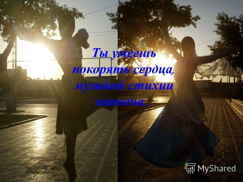 Ты умеешь покорять сердца, музыкой стихии напоена …
