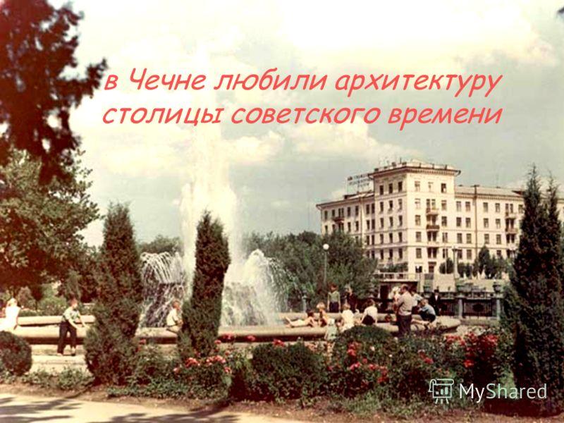 в Чечне любили архитектуру столицы советского времени