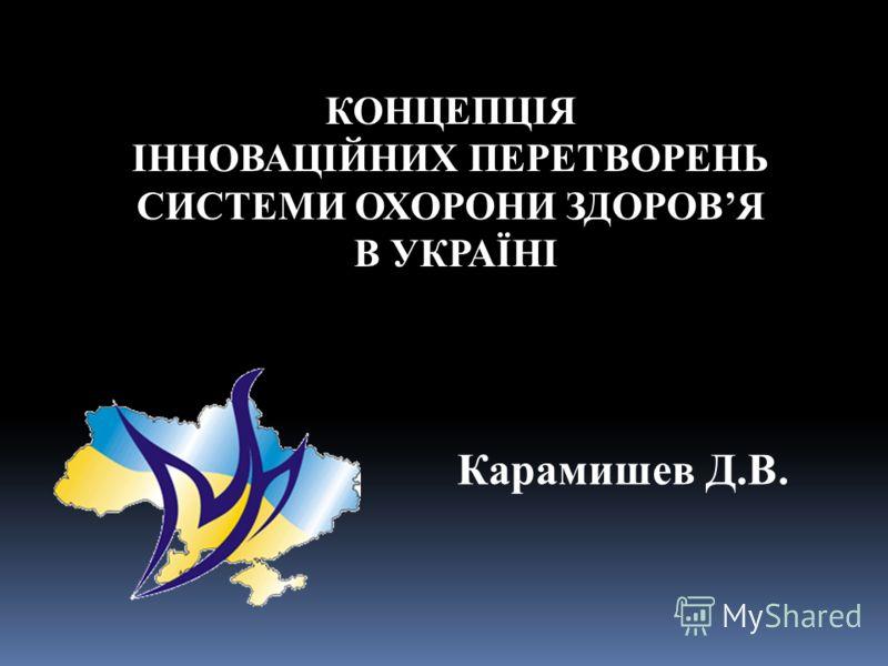 КОНЦЕПЦІЯ ІННОВАЦІЙНИХ ПЕРЕТВОРЕНЬ СИСТЕМИ ОХОРОНИ ЗДОРОВЯ В УКРАЇНІ Карамишев Д.В.