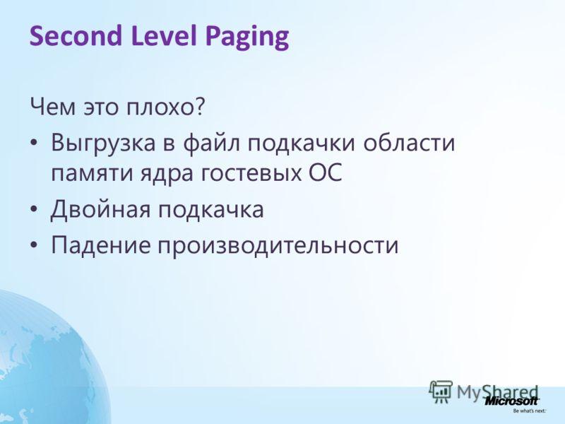 Second Level Paging Чем это плохо? Выгрузка в файл подкачки области памяти ядра гостевых ОС Двойная подкачка Падение производительности