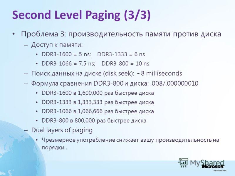 Second Level Paging (3/3) Проблема 3: производительность памяти против диска – Доступ к памяти: DDR3-1600 = 5 ns; DDR3-1333 = 6 ns DDR3-1066 = 7.5 ns; DDR3-800 = 10 ns – Поиск данных на диске (disk seek): ~8 milliseconds – Формула сравнения DDR3-800