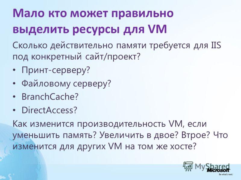 Мало кто может правильно выделить ресурсы для VM Сколько действительно памяти требуется для IIS под конкретный сайт/проект? Принт-серверу? Файловому серверу? BranchCache? DirectAccess? Как изменится производительность VM, если уменьшить память? Увели