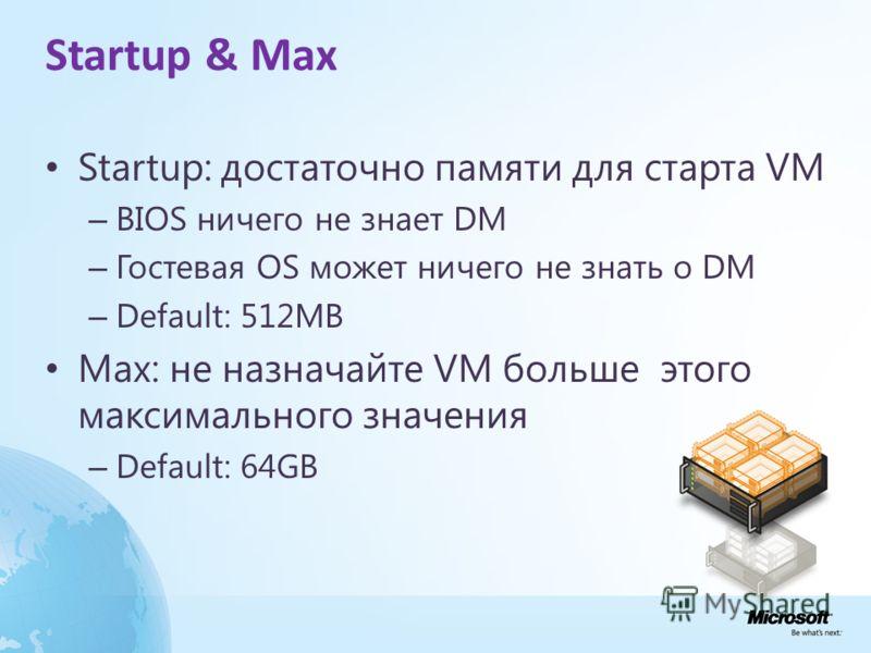 Startup & Max Startup: достаточно памяти для старта VM – BIOS ничего не знает DM – Гостевая OS может ничего не знать о DM – Default: 512MB Max: не назначайте VM больше этого максимального значения – Default: 64GB