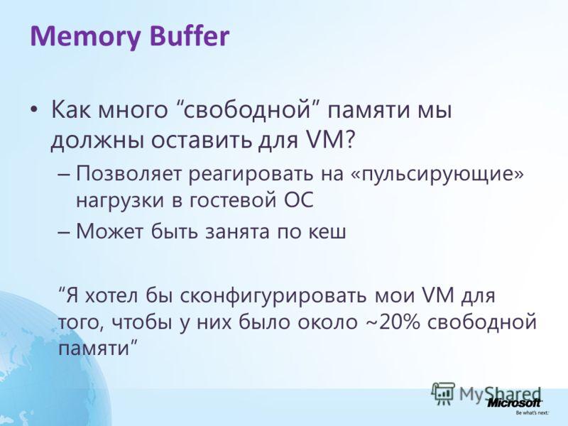 Memory Buffer Как много свободной памяти мы должны оставить для VM? – Позволяет реагировать на «пульсирующие» нагрузки в гостевой ОС – Может быть занята по кеш Я хотел бы сконфигурировать мои VM для того, чтобы у них было около ~20% свободной памяти