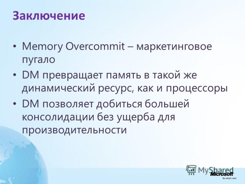 Заключение Memory Overcommit – маркетинговое пугало DM превращает память в такой же динамический ресурс, как и процессоры DM позволяет добиться большей консолидации без ущерба для производительности