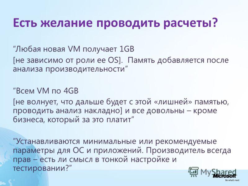 Есть желание проводить расчеты? Любая новая VM получает 1GB [не зависимо от роли ее OS]. Память добавляется после анализа производительности Всем VM по 4GB [не волнует, что дальше будет с этой «лишней» памятью, проводить анализ накладно] и все доволь