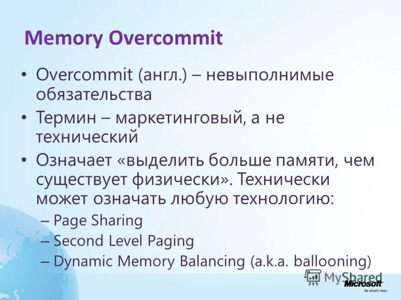 Memory Overcommit Overcommit (англ.) – невыполнимые обязательства Термин – маркетинговый, а не технический Означает «выделить больше памяти, чем существует физически». Технически может означать любую технологию: – Page Sharing – Second Level Paging –