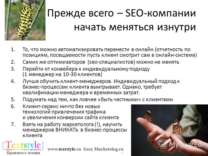 Прежде всего – SEO-компании начать меняться изнутри 1.То, что можно автоматизировать перенести в онлайн (отчетность по позициям, посещаемости пусть клиент смотрит сам в онлайн-системе) 2.Самих же оптимизаторов (seo-специалистов) можно не менять 3.Пер
