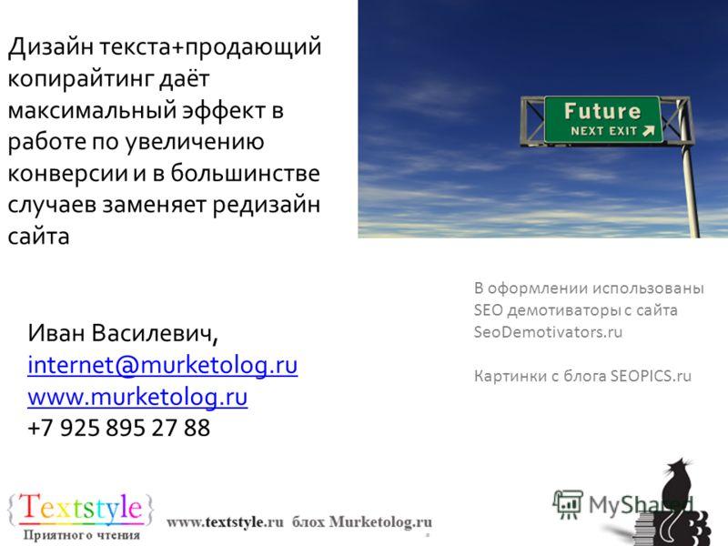 Спасибо за внимание В оформлении использованы SEO демотиваторы с сайта SeoDemotivators.ru Картинки с блога SEOPICS.ru Дизайн текста+продающий копирайтинг даёт максимальный эффект в работе по увеличению конверсии и в большинстве случаев заменяет редиз