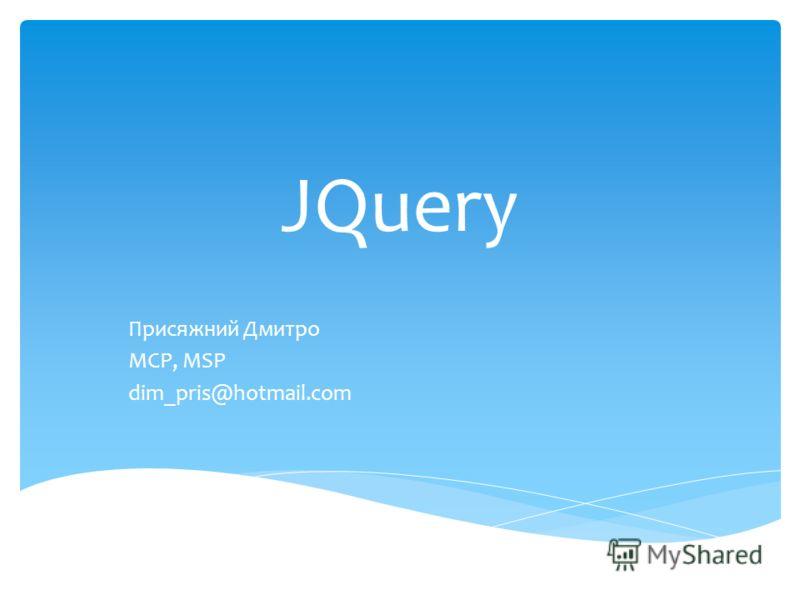 JQuery Присяжний Дмитро MCP, MSP dim_pris@hotmail.com