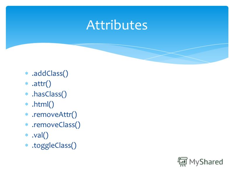 .addClass().attr().hasClass().html().removeAttr().removeClass().val().toggleClass() Attributes
