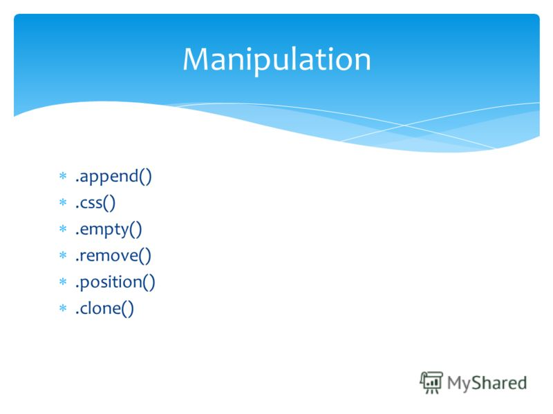 .append().css().empty().remove().position().clone() Manipulation