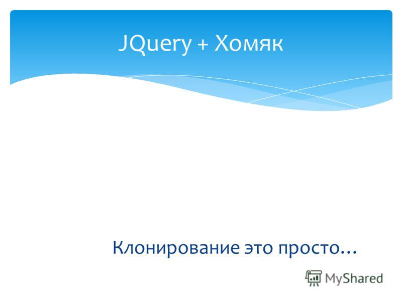 Клонирование это просто… JQuery + Хомяк