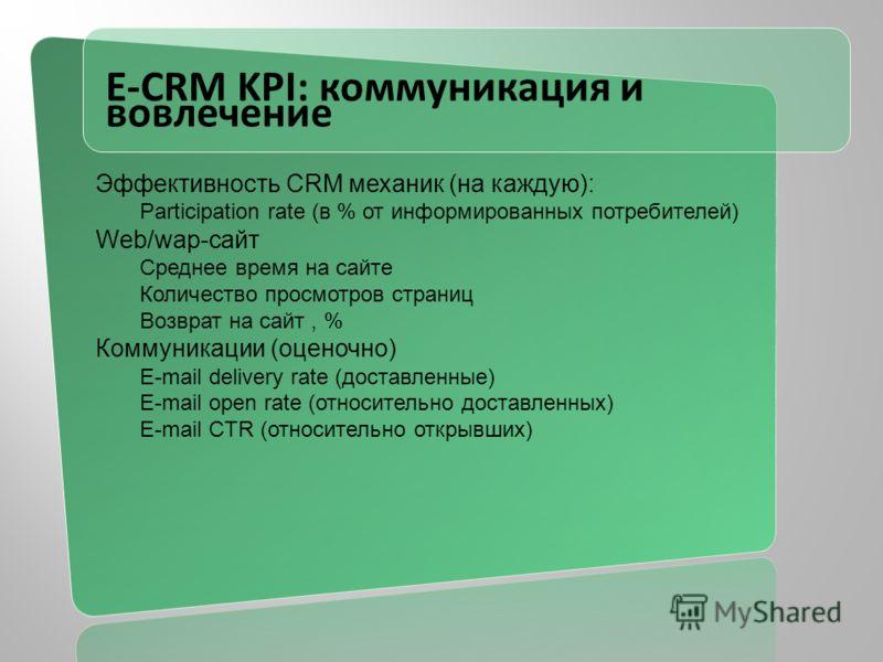 E-CRM KPI: коммуникация и вовлечение Эффективность CRM механик (на каждую): Participation rate (в % от информированных потребителей) Web/wap-сайт Среднее время на сайте Количество просмотров страниц Возврат на сайт, % Коммуникации (оценочно) E-mail d