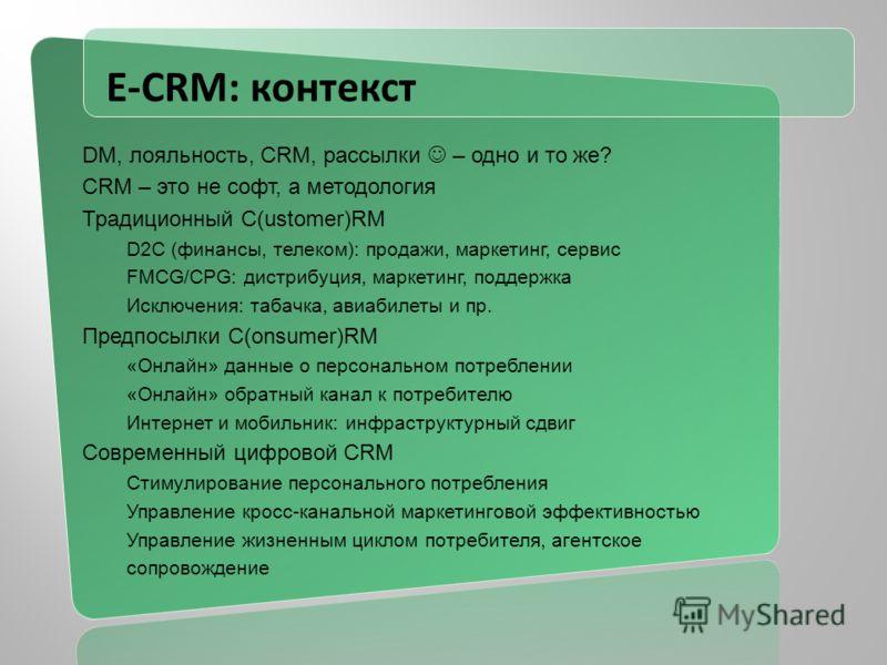 E-CRM: контекст DM, лояльность, CRM, рассылки – одно и то же? CRM – это не софт, а методология Традиционный С(ustomer)RM D2C (финансы, телеком): продажи, маркетинг, сервис FMCG/CPG: дистрибуция, маркетинг, поддержка Исключения: табачка, авиабилеты и