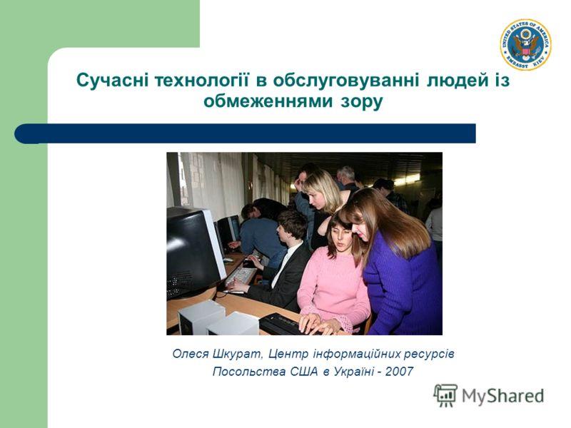 Сучасні технології в обслуговуванні людей із обмеженнями зору Олеся Шкурат, Центр інформаційних ресурсів Посольства США в Україні - 2007