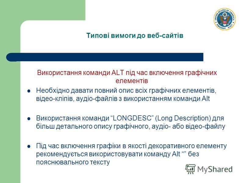 Типові вимоги до веб-сайтів Використання команди ALT під час включення графічних елементів Необхідно давати повний опис всіх графічних елементів, відео-кліпів, аудіо-файлів з використанням команди Alt Використання команди LONGDESC (Long Description)