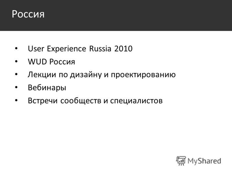 Россия User Experience Russia 2010 WUD Россия Лекции по дизайну и проектированию Вебинары Встречи сообществ и специалистов