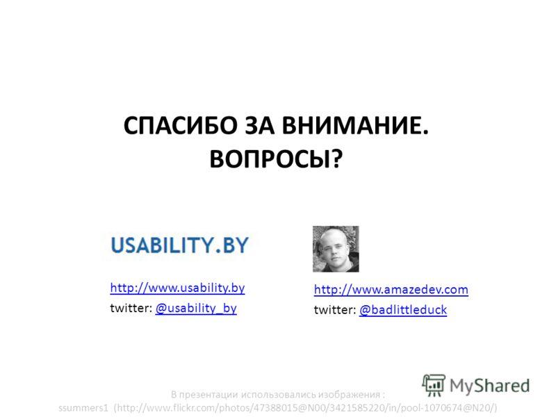 http://www.usability.by twitter: @usability_by@usability_by СПАСИБО ЗА ВНИМАНИЕ. ВОПРОСЫ? http://www.amazedev.com twitter: @badlittleduck@badlittleduck В презентации использовались изображения : ssummers1 (http://www.flickr.com/photos/47388015@N00/34