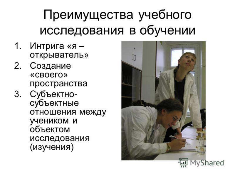 Преимущества учебного исследования в обучении 1.Интрига «я – открыватель» 2.Создание «своего» пространства 3.Субъектно- субъектные отношения между учеником и объектом исследования (изучения)