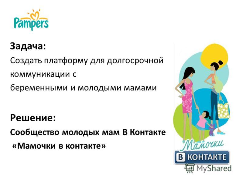 Задача: Создать платформу для долгосрочной коммуникации с беременными и молодыми мамами Решение: Сообщество молодых мам В Контакте «Мамочки в контакте»