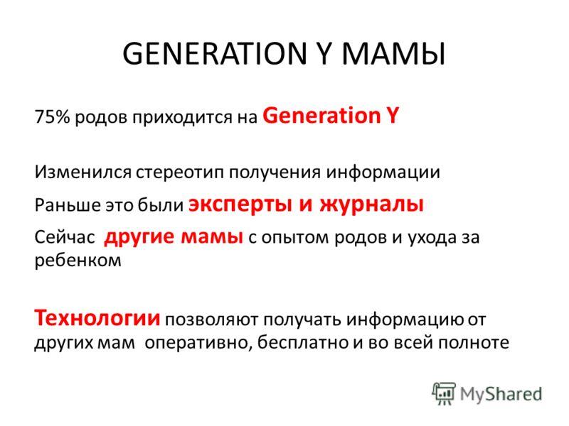 GENERATION Y МАМЫ 75% родов приходится на Generation Y Изменился стереотип получения информации Раньше это были эксперты и журналы Сейчас другие мамы с опытом родов и ухода за ребенком Технологии позволяют получать информацию от других мам оперативно