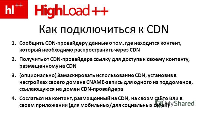Как подключиться к CDN 1.Сообщить CDN-провайдеру данные о том, где находится контент, который необходимо распространить через CDN 2.Получить от CDN-провайдера ссылку для доступа к своему контенту, размещенному на CDN 3.(опционально) Замаскировать исп