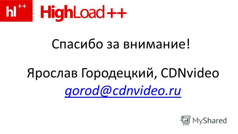 Спасибо за внимание! Ярослав Городецкий, CDNvideo gorod@cdnvideo.ru
