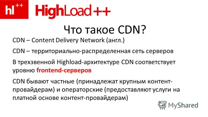 Что такое CDN? CDN – Content Delivery Network (англ.) CDN – территориально-распределенная сеть серверов В трехзвенной Highload-архитектуре CDN соответствует уровню frontend-серверов CDN бывают частные (принадлежат крупным контент- провайдерам) и опер