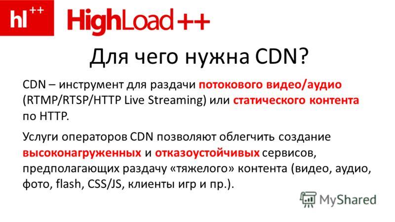 Для чего нужна CDN? CDN – инструмент для раздачи потокового видео/аудио (RTMP/RTSP/HTTP Live Streaming) или статического контента по HTTP. Услуги операторов CDN позволяют облегчить создание высоконагруженных и отказоустойчивых сервисов, предполагающи