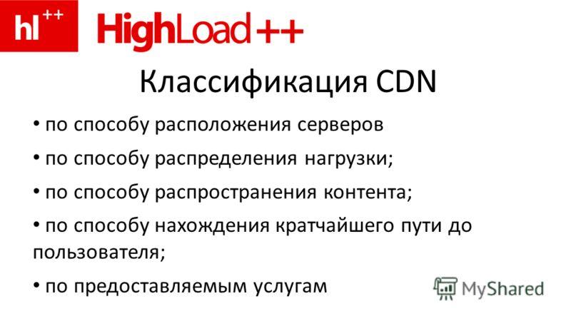 Классификация CDN по способу расположения серверов по способу распределения нагрузки; по способу распространения контента; по способу нахождения кратчайшего пути до пользователя; по предоставляемым услугам