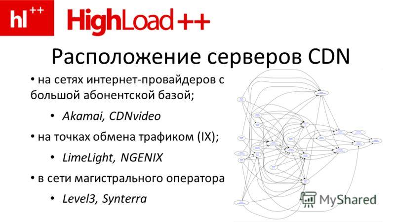 Расположение серверов CDN на сетях интернет-провайдеров с большой абонентской базой; Akamai, CDNvideo на точках обмена трафиком (IX); LimeLight, NGENIX в сети магистрального оператора Level3, Synterra