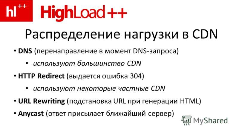 Распределение нагрузки в CDN DNS (перенаправление в момент DNS-запроса) используют большинство CDN HTTP Redirect (выдается ошибка 304) используют некоторые частные CDN URL Rewriting (подстановка URL при генерации HTML) Anycast (ответ присылает ближай