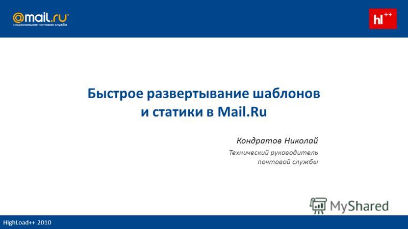 Быстрое развертывание шаблонов и статики в Mail.Ru Кондратов Николай Технический руководитель почтовой службы HighLoad++ 2010