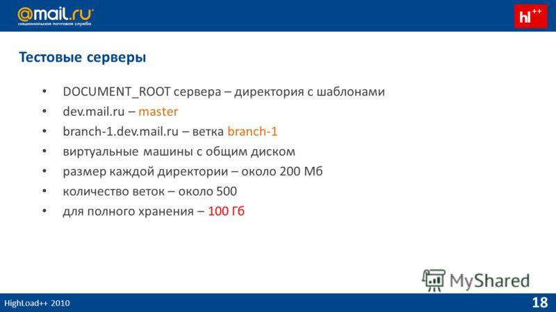 HighLoad++ 2010 18 Тестовые серверы DOCUMENT_ROOT сервера – директория с шаблонами dev.mail.ru – master branch-1.dev.mail.ru – ветка branch-1 виртуальные машины с общим диском размер каждой директории – около 200 Мб количество веток – около 500 для п