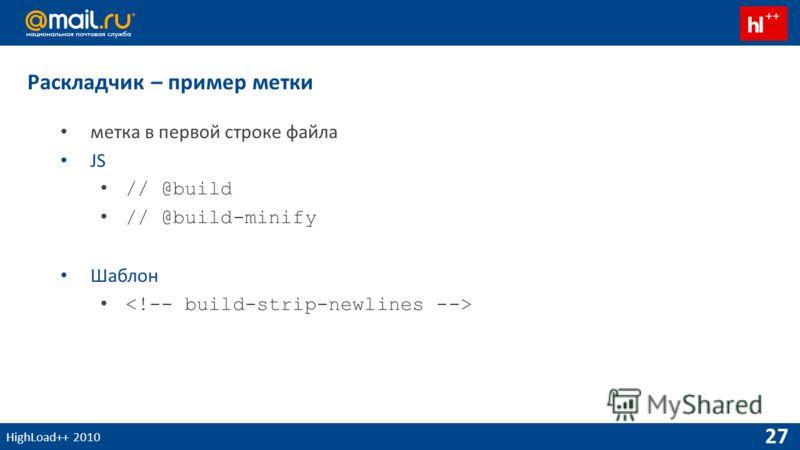 HighLoad++ 2010 27 Раскладчик – пример метки метка в первой строке файла JS // @build // @build-minify Шаблон