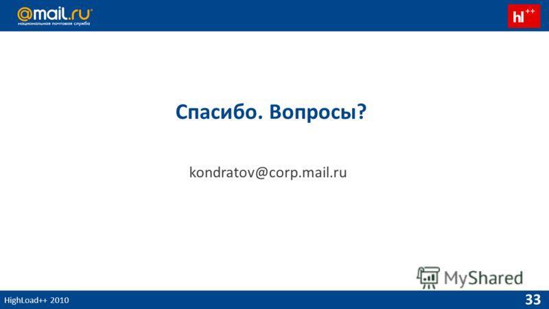 HighLoad++ 2010 33 Спасибо. Вопросы? kondratov@corp.mail.ru