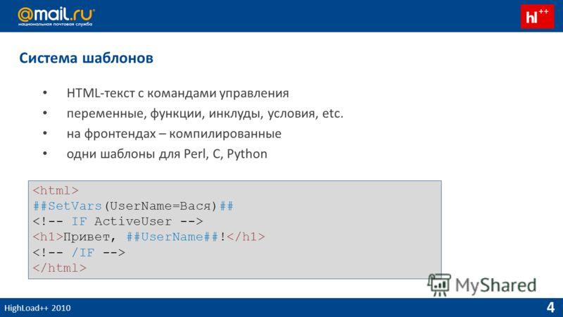 HighLoad++ 2010 4 Система шаблонов HTML-текст с командами управления переменные, функции, инклуды, условия, etc. на фронтендах – компилированные одни шаблоны для Perl, С, Python ##SetVars(UserName=Вася)## Привет, ##UserName##!