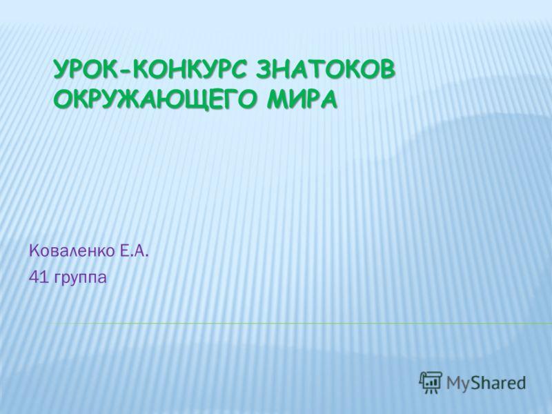 УРОК-КОНКУРС ЗНАТОКОВ ОКРУЖАЮЩЕГО МИРА Коваленко Е.А. 41 группа