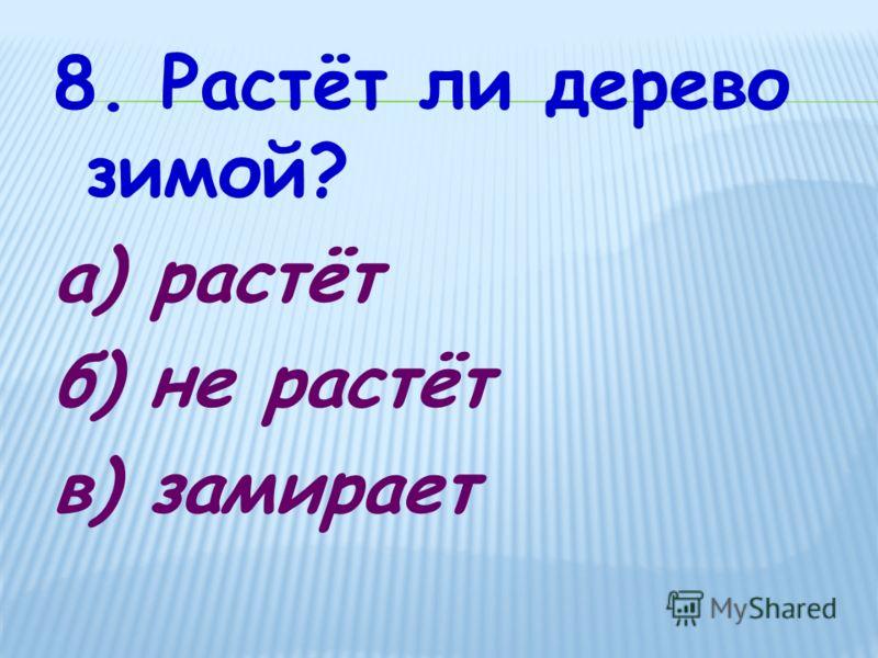 8. Растёт ли дерево зимой? а) растёт б) не растёт в) замирает