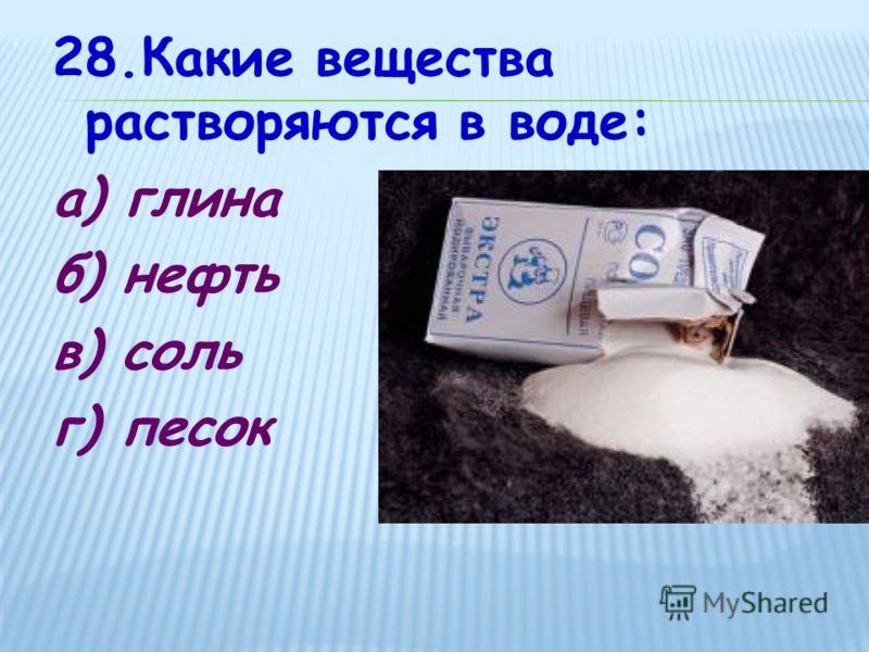 28.Какие вещества растворяются в воде: а) глина б) нефть в) соль г) песок