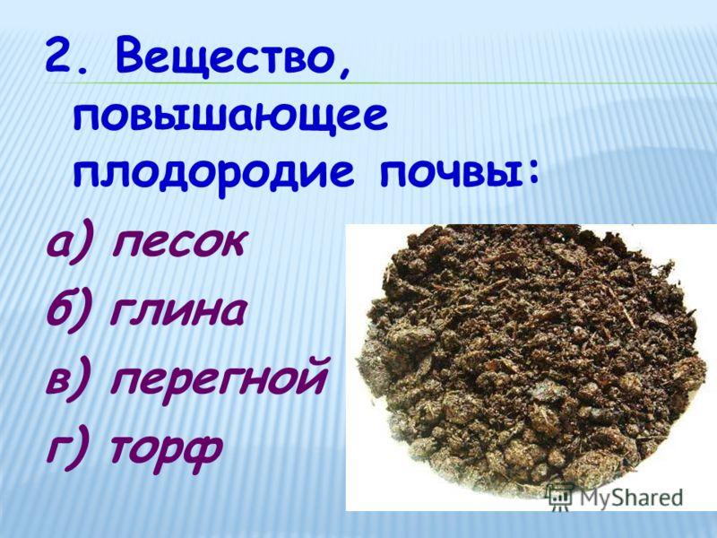 2. Вещество, повышающее плодородие почвы: а) песок б) глина в) перегной г) торф