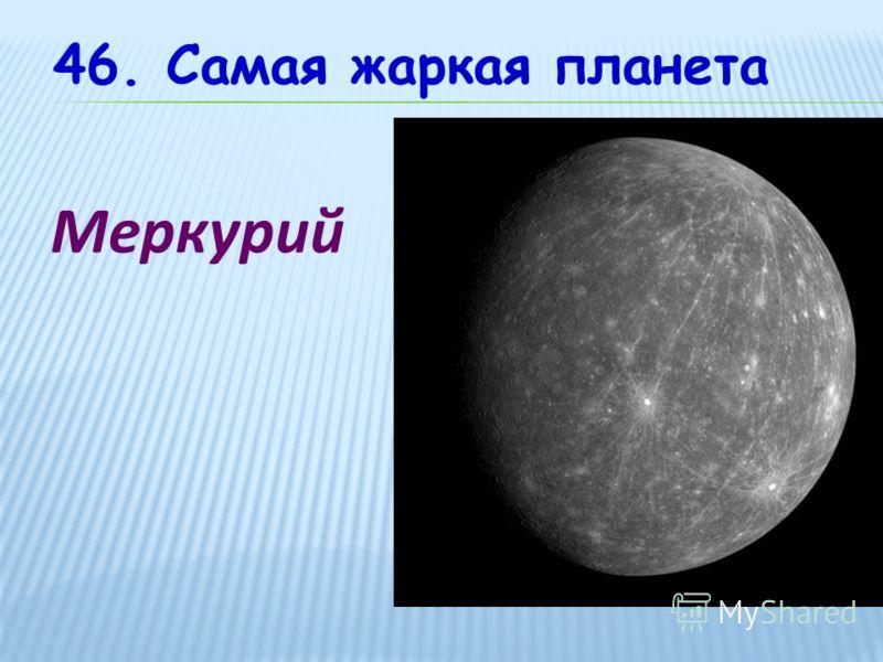 46. Самая жаркая планета Меркурий