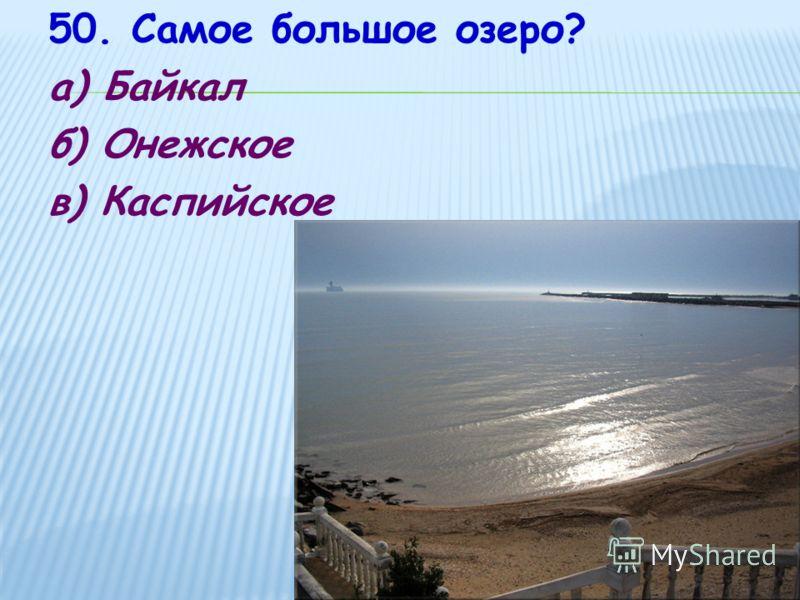 50. Самое большое озеро? а) Байкал б) Онежское в) Каспийское