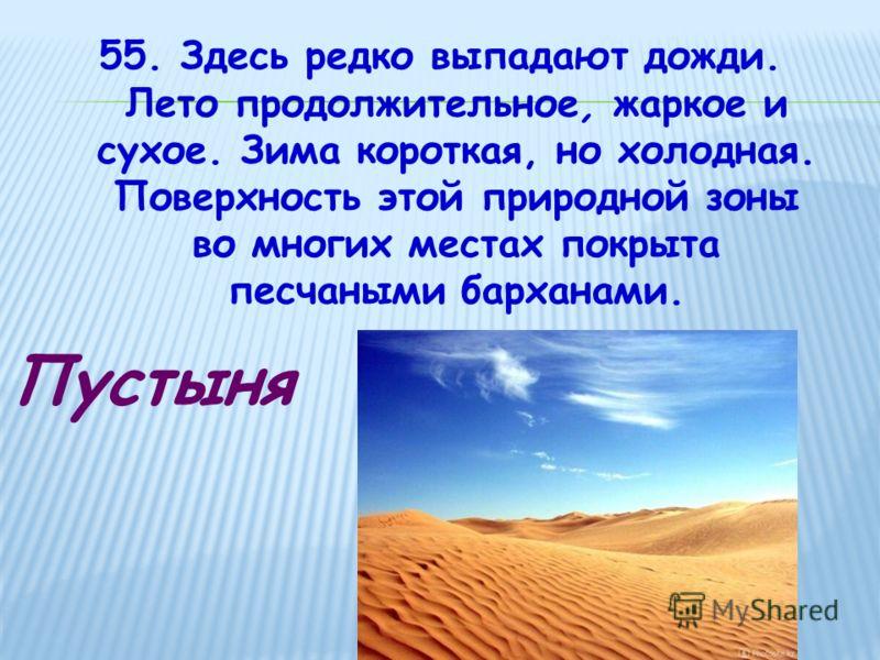 55. Здесь редко выпадают дожди. Лето продолжительное, жаркое и сухое. Зима короткая, но холодная. Поверхность этой природной зоны во многих местах покрыта песчаными барханами. Пустыня