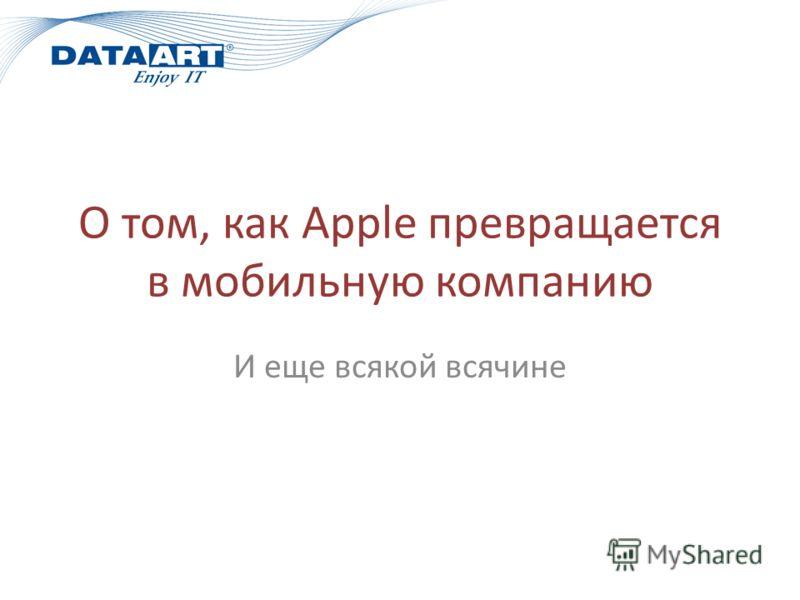 О том, как Apple превращается в мобильную компанию И еще всякой всячине