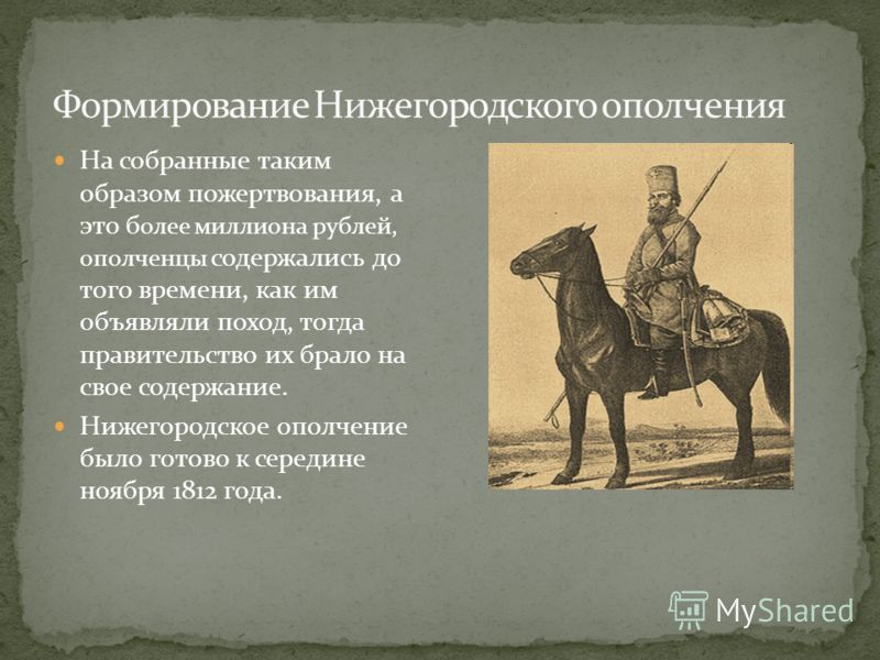 На собранные таким образом пожертвования, а это б олее миллиона рублей, ополченцы содержались до того времени, как им объявляли поход, тогда правительство их брало на свое содержание. Нижегородское ополчение было готово к середине ноября 1812 года.