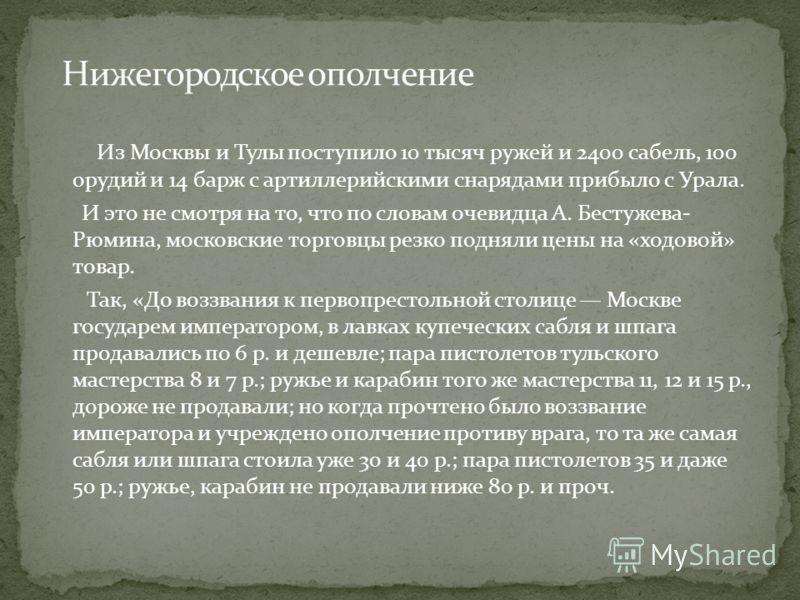 Из Москвы и Тулы поступило 10 тысяч ружей и 2400 сабель, 100 орудий и 14 барж с артиллерийскими снарядами прибыло с Урала. И это не смотря на то, что по словам очевидца А. Бестужева- Рюмина, московские торговцы резко подняли цены на «ходовой» товар.
